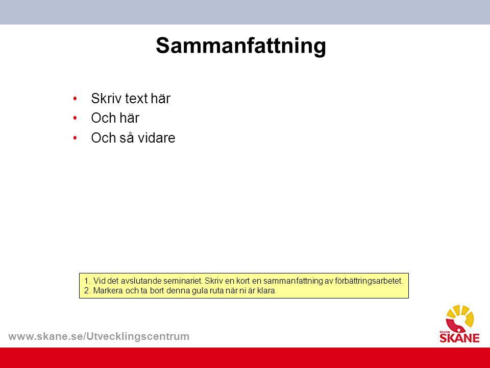 www.skane.se/Utvecklingscentrum Sammanfattning 1. Vid det avslutande seminariet. Skriv en kort en sammanfattning av förbättringsarbetet. 2. Markera oc