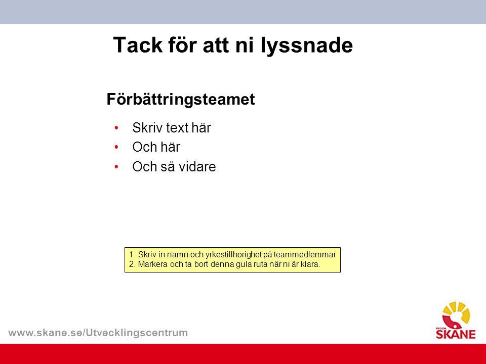 www.skane.se/Utvecklingscentrum Tack för att ni lyssnade 1. Skriv in namn och yrkestillhörighet på teammedlemmar 2. Markera och ta bort denna gula rut