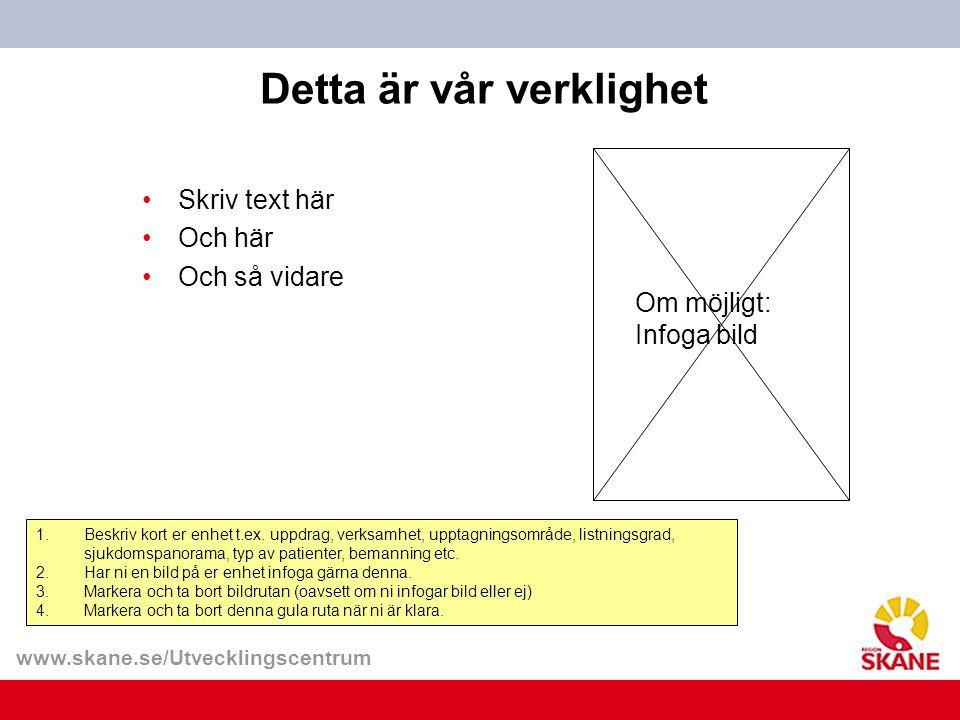 www.skane.se/Utvecklingscentrum Detta är vår verklighet •Skriv text här •Och här •Och så vidare 1.Beskriv kort er enhet t.ex. uppdrag, verksamhet, upp