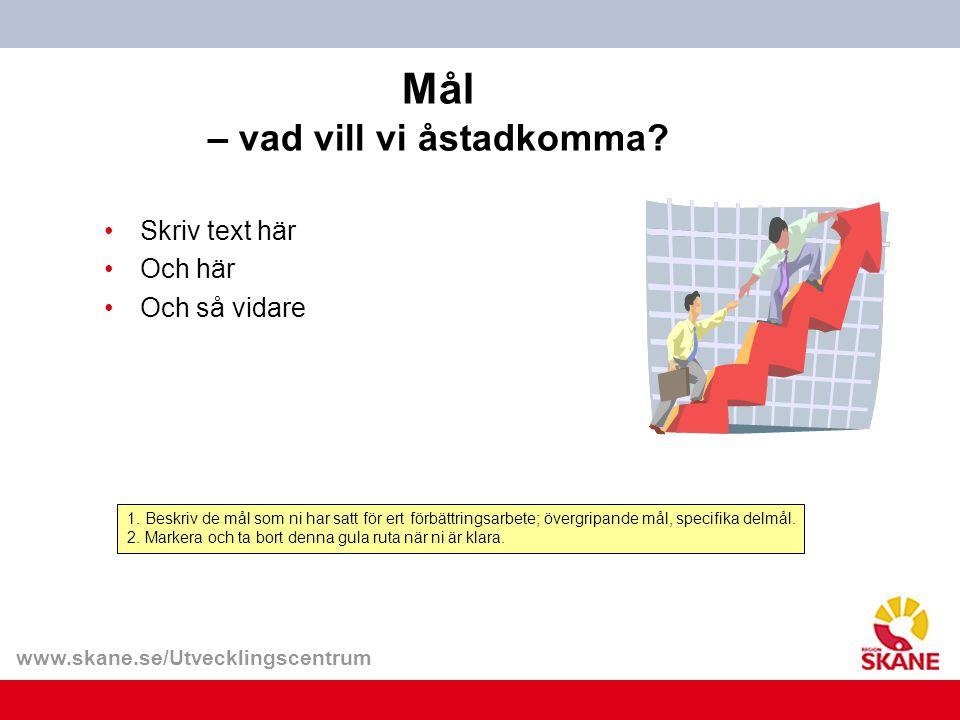 www.skane.se/Utvecklingscentrum Mål – vad vill vi åstadkomma? 1. Beskriv de mål som ni har satt för ert förbättringsarbete; övergripande mål, specifik