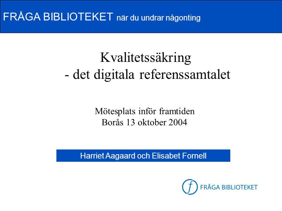 FRÅGA BIBLIOTEKET när du undrar någonting Kvalitetssäkring - det digitala referenssamtalet Mötesplats inför framtiden Borås 13 oktober 2004 Harriet Aa