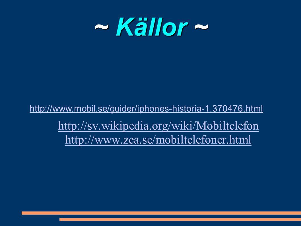 ~ Källor ~ http://sv.wikipedia.org/wiki/Mobiltelefon http://www.zea.se/mobiltelefoner.html http://www.mobil.se/guider/iphones-historia-1.370476.html