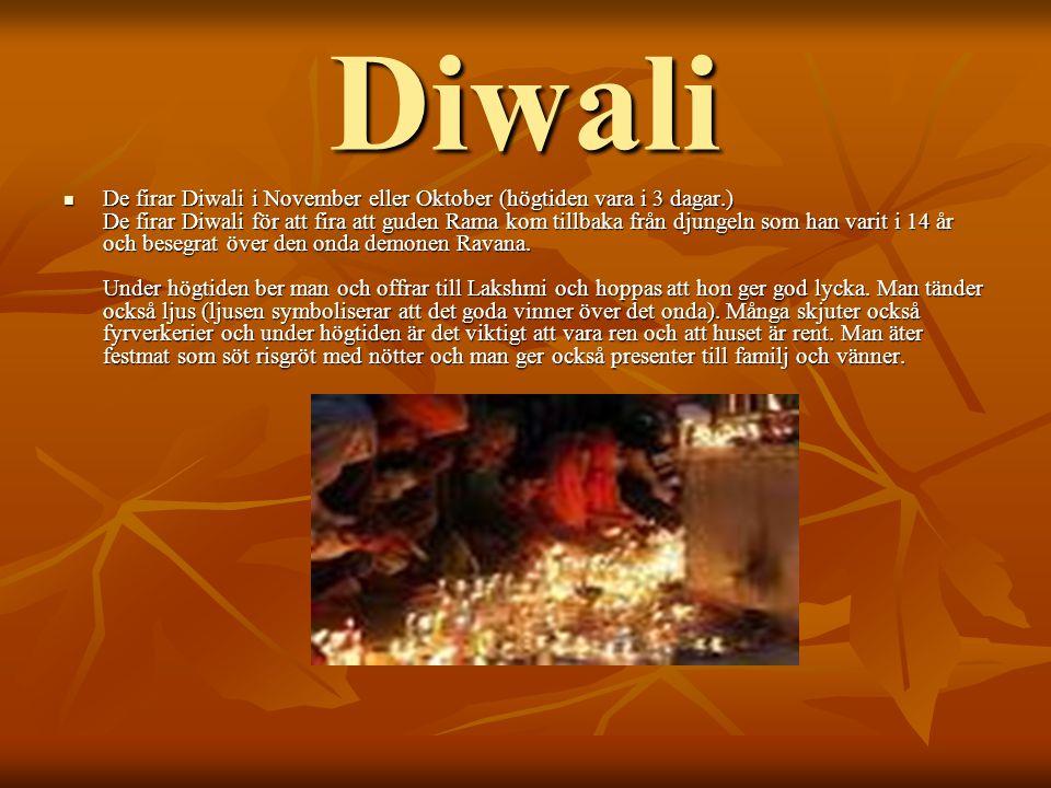 Diwali DDDDe firar Diwali i November eller Oktober (högtiden vara i 3 dagar.) De firar Diwali för att fira att guden Rama kom tillbaka från djungeln som han varit i 14 år och besegrat över den onda demonen Ravana.