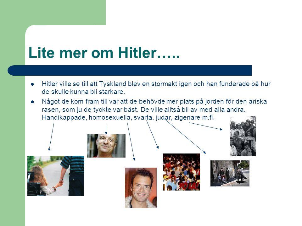 Lite mer om Hitler…..  Hitler ville se till att Tyskland blev en stormakt igen och han funderade på hur de skulle kunna bli starkare.  Något de kom