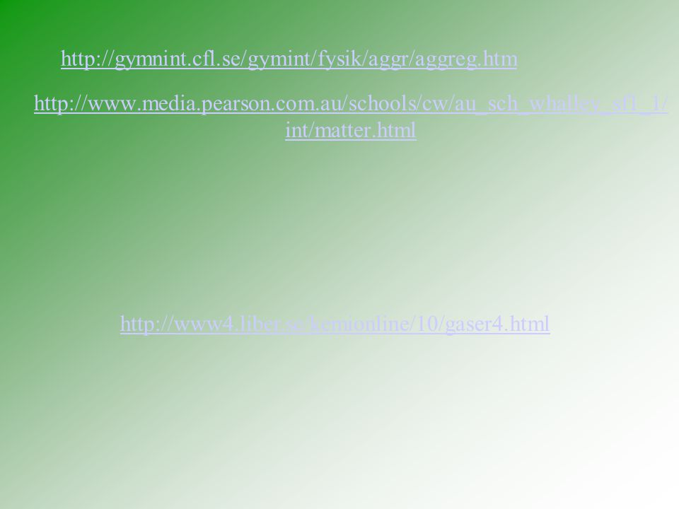 http://gymnint.cfl.se/gymint/fysik/aggr/aggreg.htm http://www.media.pearson.com.au/schools/cw/au_sch_whalley_sf1_1/ int/matter.html http://www4.liber.se/kemionline/10/gaser4.html