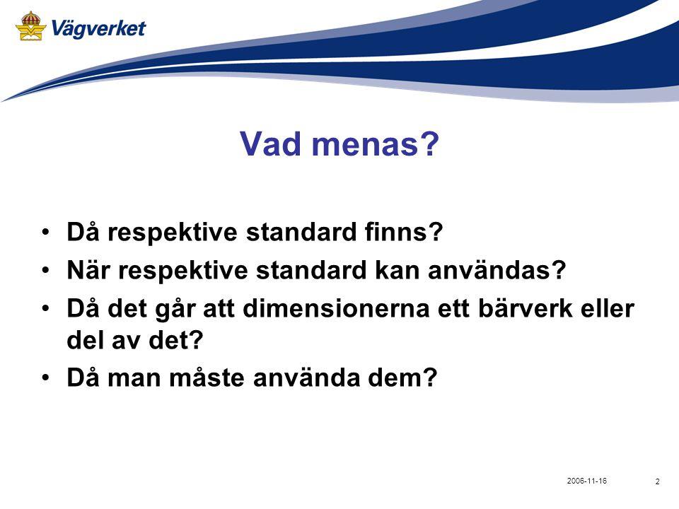 2 2006-11-16 Vad menas? •Då respektive standard finns? •När respektive standard kan användas? •Då det går att dimensionerna ett bärverk eller del av d