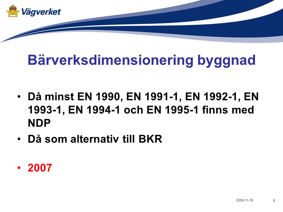 5 2006-11-16 Bärverksdimensionering byggnad •Då minst EN 1990, EN 1991-1, EN 1992-1, EN 1993-1, EN 1994-1 och EN 1995-1 finns med NDP •Då som alternativ till BKR •2007