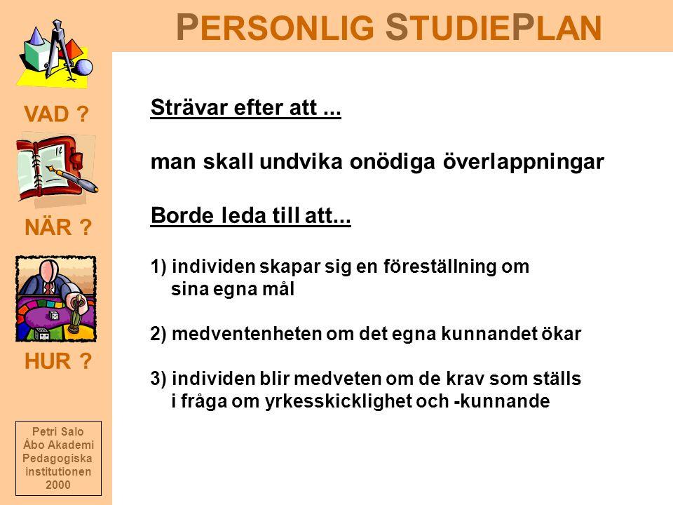 P ERSONLIG S TUDIE P LAN NÄR ? HUR ? VAD ? Petri Salo Åbo Akademi Pedagogiska institutionen 2000 Strävar efter att... man skall undvika onödiga överla