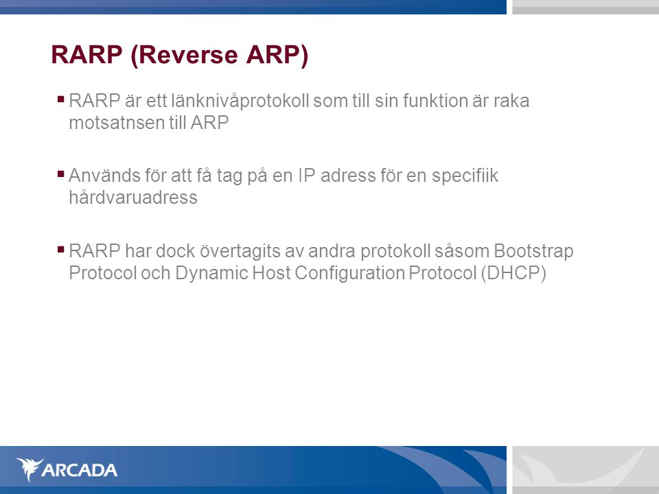 RARP (Reverse ARP)  RARP är ett länknivåprotokoll som till sin funktion är raka motsatnsen till ARP  Används för att få tag på en IP adress för en