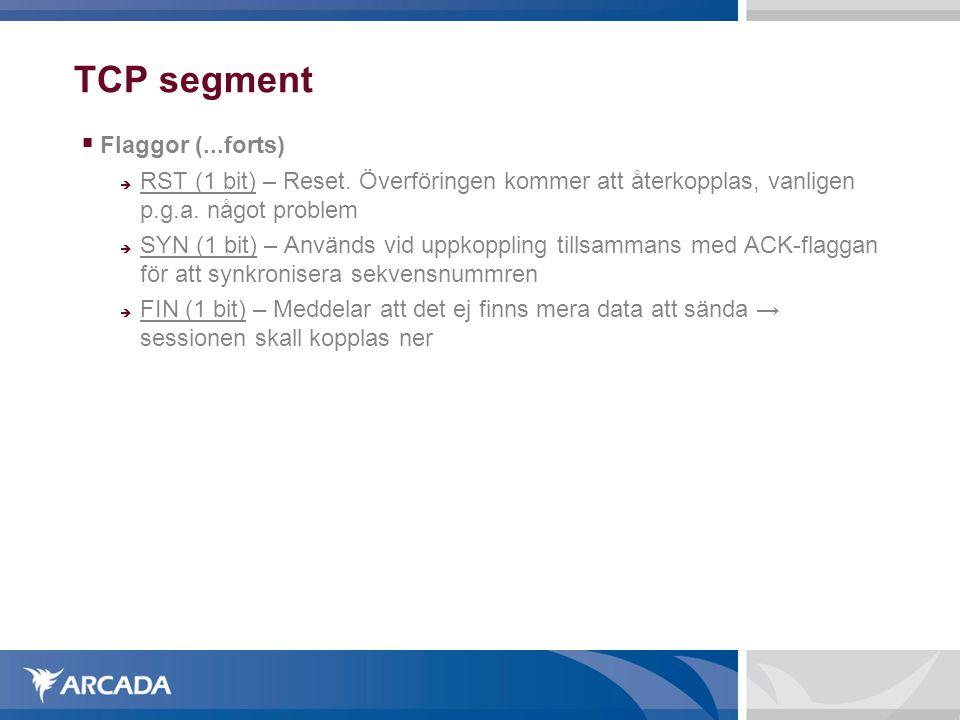 TCP segment  Flaggor (...forts)  RST (1 bit) – Reset. Överföringen kommer att återkopplas, vanligen p.g.a. något problem  SYN (1 bit) – Används vi