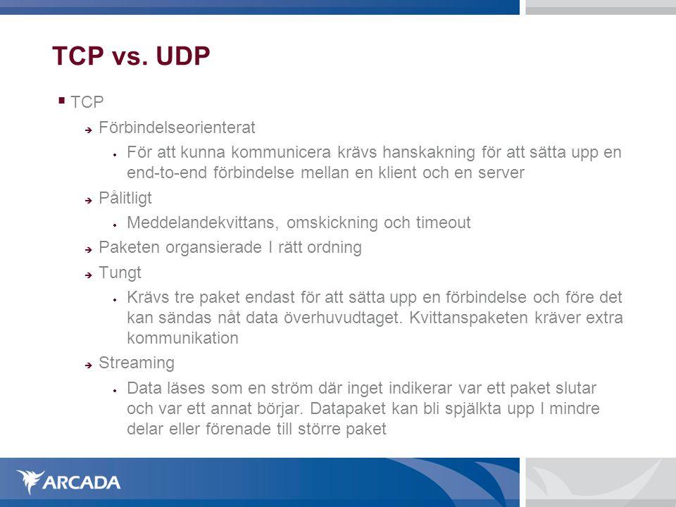 TCP vs. UDP  TCP  Förbindelseorienterat  För att kunna kommunicera krävs hanskakning för att sätta upp en end-to-end förbindelse mellan en klient o