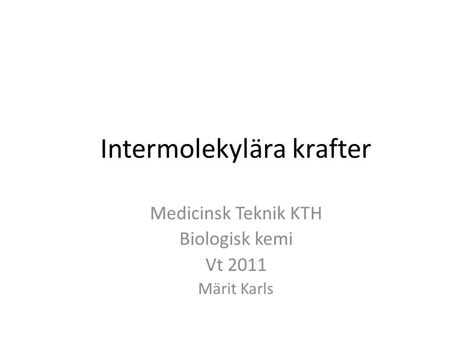 Intermolekylära krafter Medicinsk Teknik KTH Biologisk kemi Vt 2011 Märit Karls