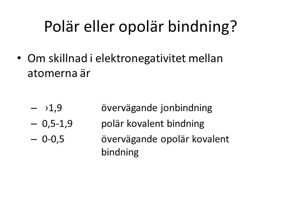 Polär eller opolär bindning? • Om skillnad i elektronegativitet mellan atomerna är – ›1,9övervägande jonbindning – 0,5-1,9polär kovalent bindning – 0-