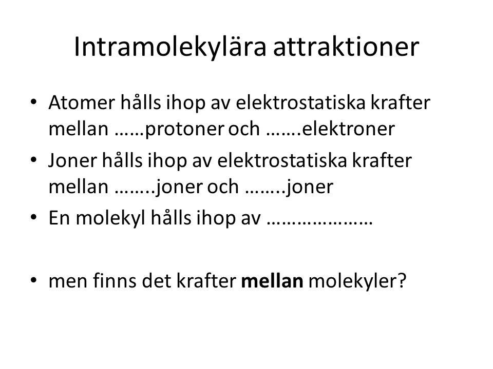 Intramolekylära attraktioner • Atomer hålls ihop av elektrostatiska krafter mellan ……protoner och …….elektroner • Joner hålls ihop av elektrostatiska