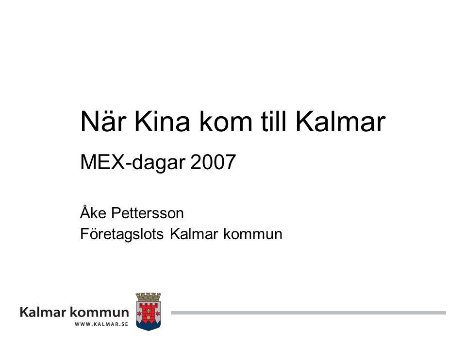 När Kina kom till Kalmar MEX-dagar 2007 Åke Pettersson Företagslots Kalmar kommun