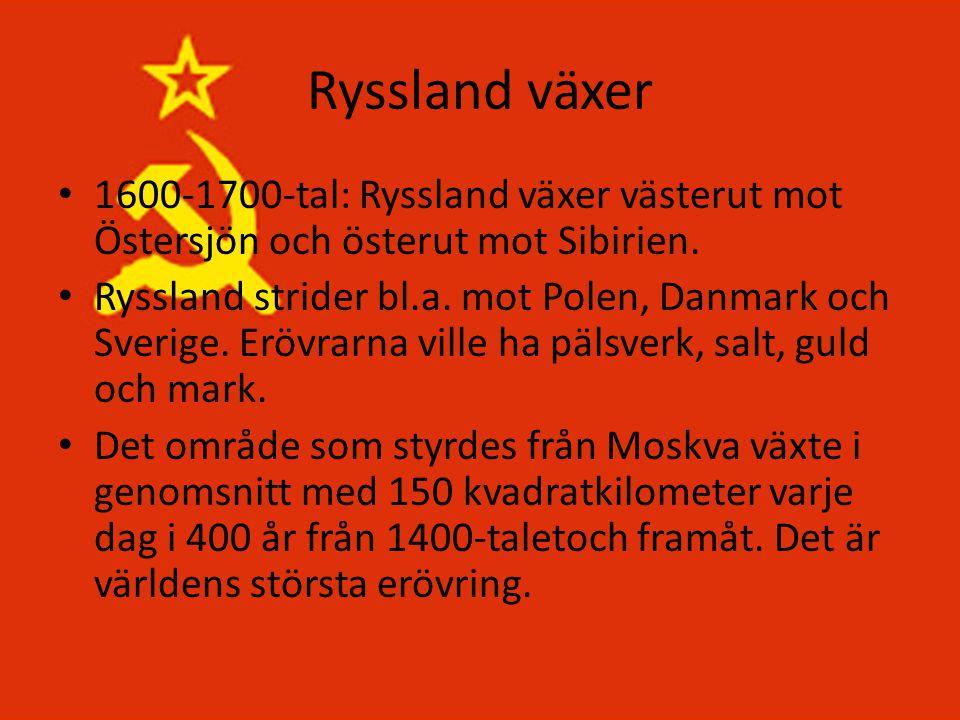 Ryssland växer • 1600-1700-tal: Ryssland växer västerut mot Östersjön och österut mot Sibirien. • Ryssland strider bl.a. mot Polen, Danmark och Sverig