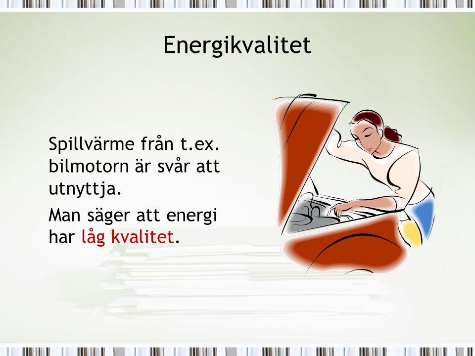 Energikvalitet Spillvärme från t.ex. bilmotorn är svår att utnyttja. Man säger att energi har låg kvalitet.