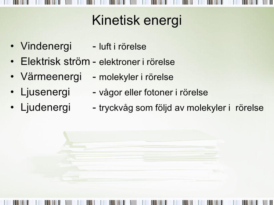 Kinetisk energi •Vindenergi- luft i rörelse •Elektrisk ström- elektroner i rörelse •Värmeenergi- molekyler i rörelse •Ljusenergi- vågor eller fotoner