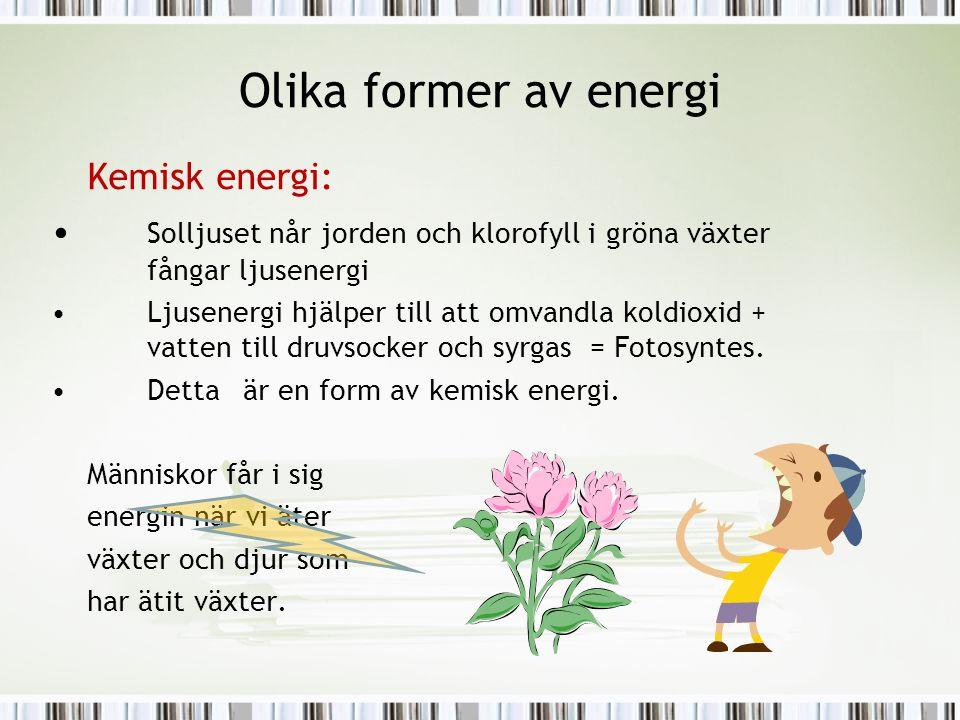 Olika former av energi Kemisk energi: • Solljuset når jorden och klorofyll i gröna växter fångar ljusenergi •Ljusenergi hjälper till att omvandla kold