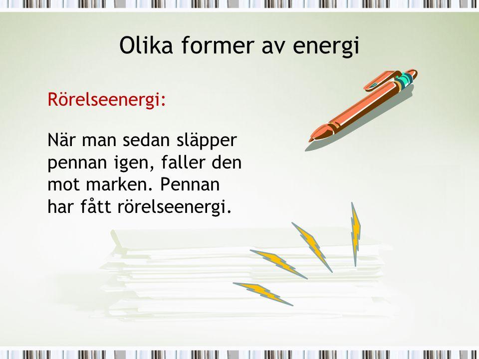 Olika former av energi Rörelseenergi: När man sedan släpper pennan igen, faller den mot marken. Pennan har fått rörelseenergi.