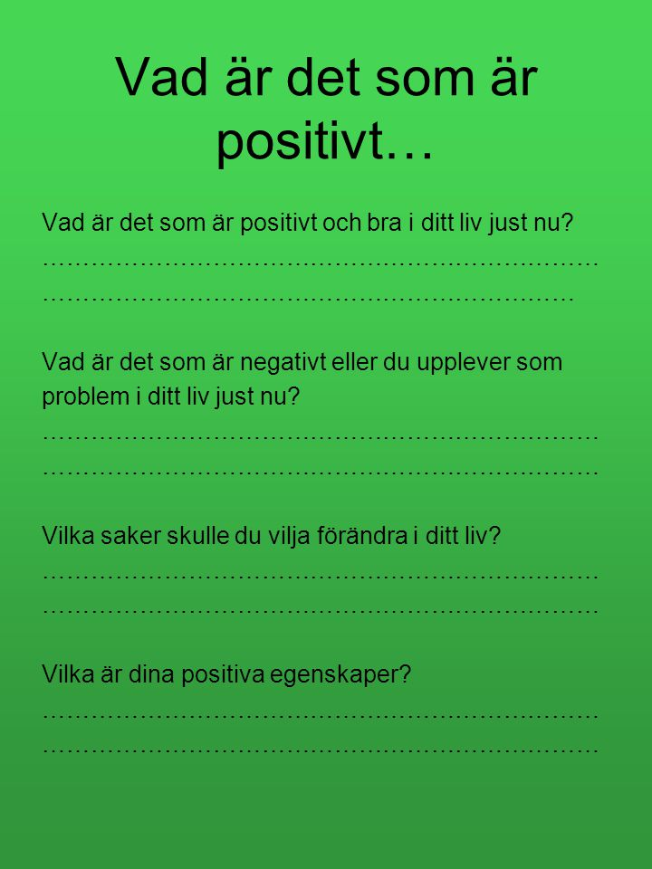 Vad är det som är positivt… Vad är det som är positivt och bra i ditt liv just nu? …………………………………………………………… ………………………………………………………… Vad är det som är ne
