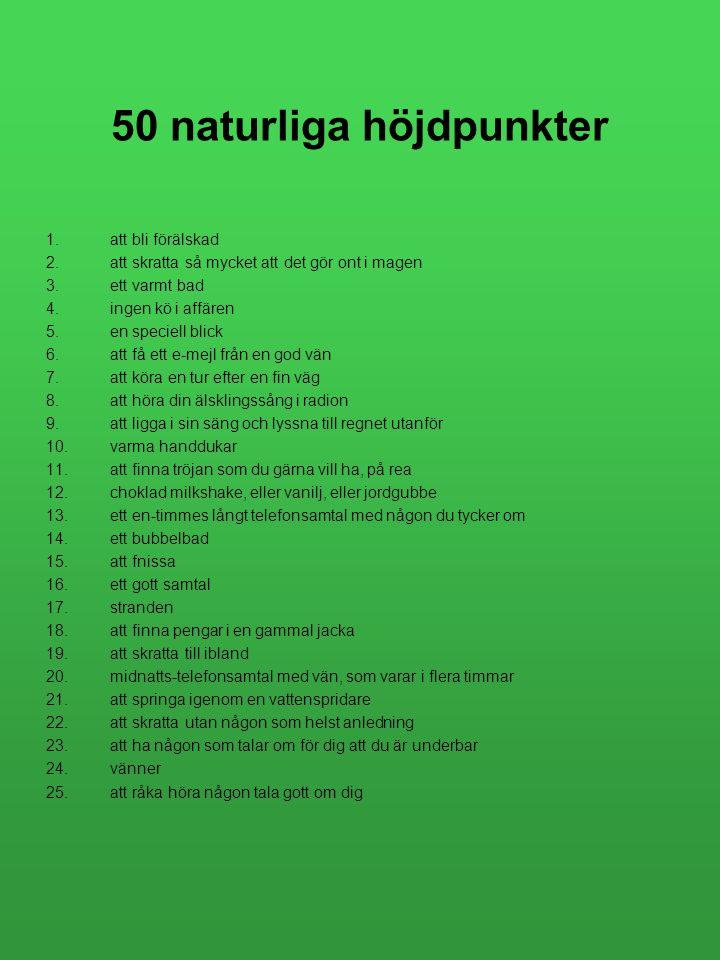 50 naturliga höjdpunkter 1.att bli förälskad 2.att skratta så mycket att det gör ont i magen 3.ett varmt bad 4.ingen kö i affären 5.en speciell blick