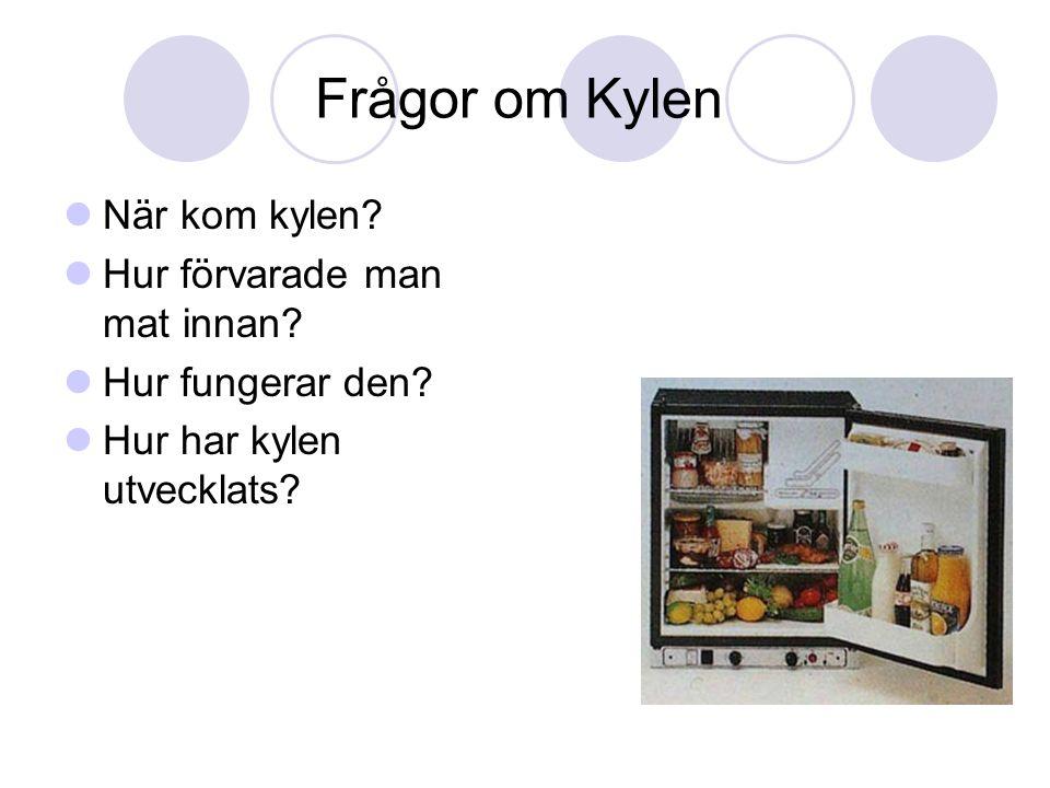 Frågor om Kylen  När kom kylen?  Hur förvarade man mat innan?  Hur fungerar den?  Hur har kylen utvecklats?