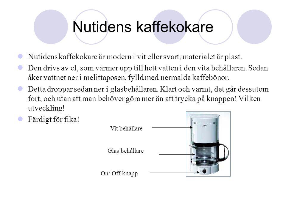 Nutidens kaffekokare  Nutidens kaffekokare är modern i vit eller svart, materialet är plast.  Den drivs av el, som värmer upp till hett vatten i den