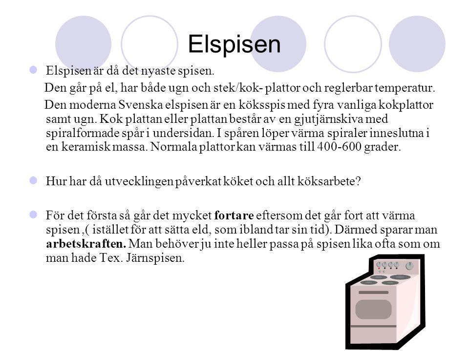 Elspisen  Elspisen är då det nyaste spisen. Den går på el, har både ugn och stek/kok- plattor och reglerbar temperatur. Den moderna Svenska elspisen