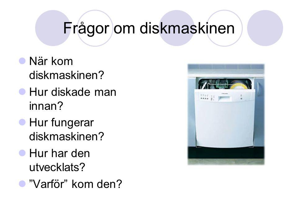 """Frågor om diskmaskinen  När kom diskmaskinen?  Hur diskade man innan?  Hur fungerar diskmaskinen?  Hur har den utvecklats?  """"Varför"""" kom den?"""