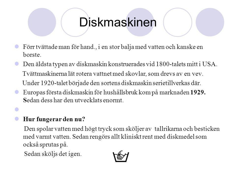 Diskmaskinen  Förr tvättade man för hand., i en stor balja med vatten och kanske en borste.  Den äldsta typen av diskmaskin konstruerades vid 1800-t