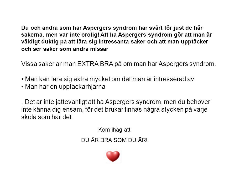 Du och andra som har Aspergers syndrom har svårt för just de här sakerna, men var inte orolig! Att ha Aspergers syndrom gör att man är väldigt duktig