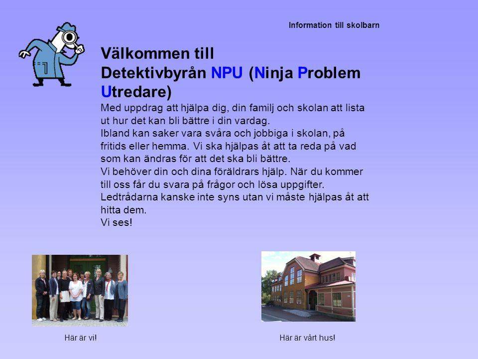 Information till skolbarn Välkommen till Detektivbyrån NPU (Ninja Problem Utredare) Med uppdrag att hjälpa dig, din familj och skolan att lista ut hur