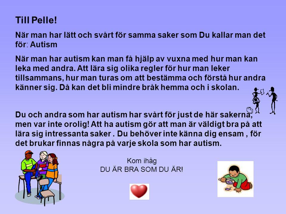 Till Pelle! När man har lätt och svårt för samma saker som Du kallar man det för: Autism När man har autism kan man få hjälp av vuxna med hur man kan