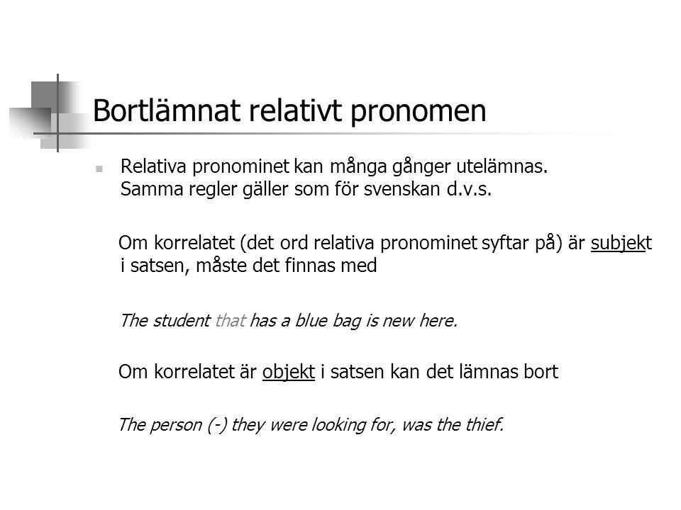 Bortlämnat relativt pronomen  Relativa pronominet kan många gånger utelämnas. Samma regler gäller som för svenskan d.v.s. Om korrelatet (det ord rela