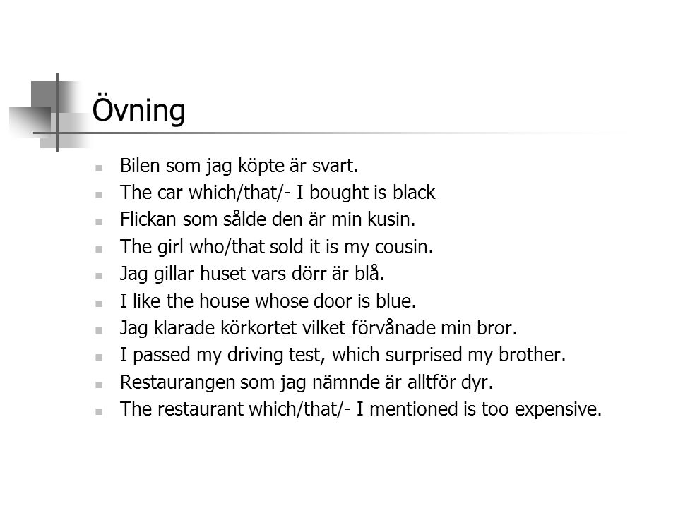 Övning  Bilen som jag köpte är svart.  The car which/that/- I bought is black  Flickan som sålde den är min kusin.  The girl who/that sold it is m
