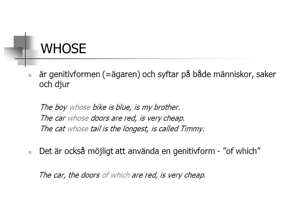WHOSE  är genitivformen (=ägaren) och syftar på både människor, saker och djur The boy whose bike is blue, is my brother. The car whose doors are red