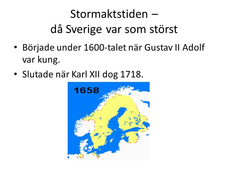 Stormaktstiden – då Sverige var som störst • Började under 1600-talet när Gustav II Adolf var kung. • Slutade när Karl XII dog 1718.