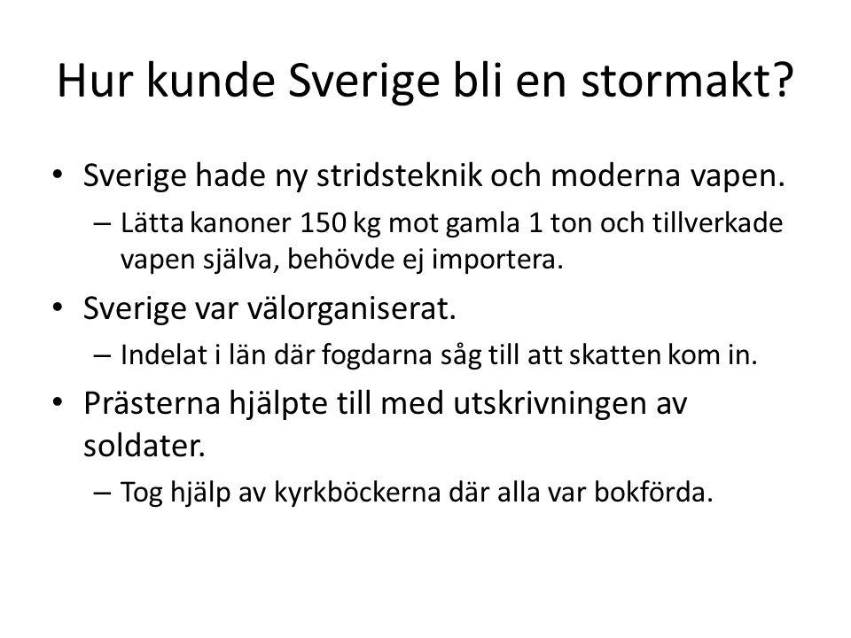 Hur kunde Sverige bli en stormakt? • Sverige hade ny stridsteknik och moderna vapen. – Lätta kanoner 150 kg mot gamla 1 ton och tillverkade vapen själ