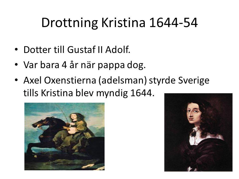Drottning Kristina 1644-54 • Dotter till Gustaf II Adolf. • Var bara 4 år när pappa dog. • Axel Oxenstierna (adelsman) styrde Sverige tills Kristina b