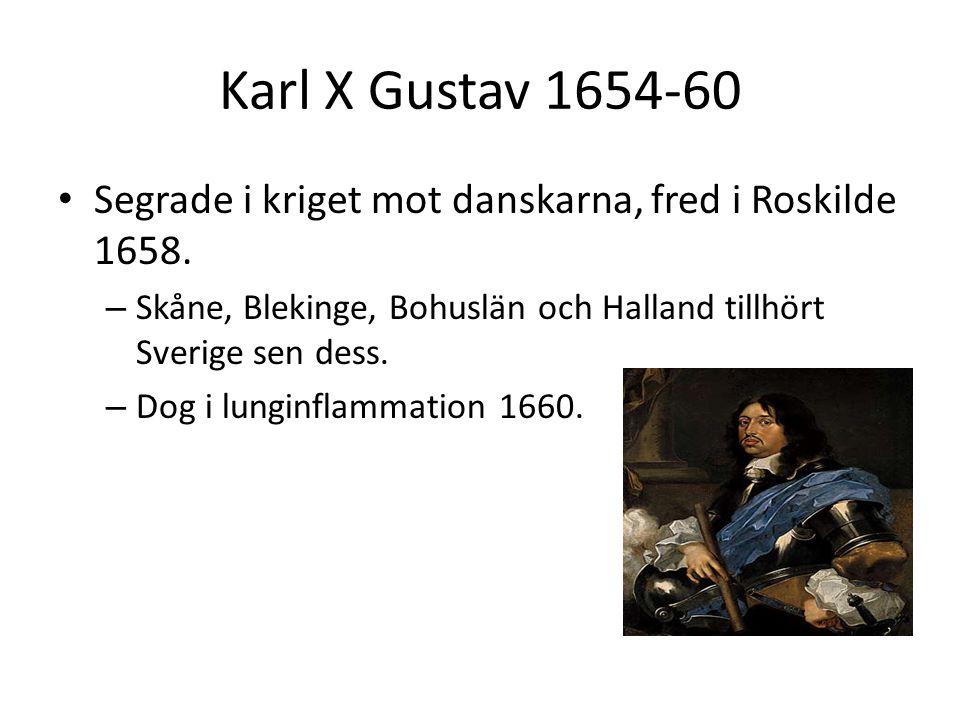 Karl X Gustav 1654-60 • Segrade i kriget mot danskarna, fred i Roskilde 1658. – Skåne, Blekinge, Bohuslän och Halland tillhört Sverige sen dess. – Dog