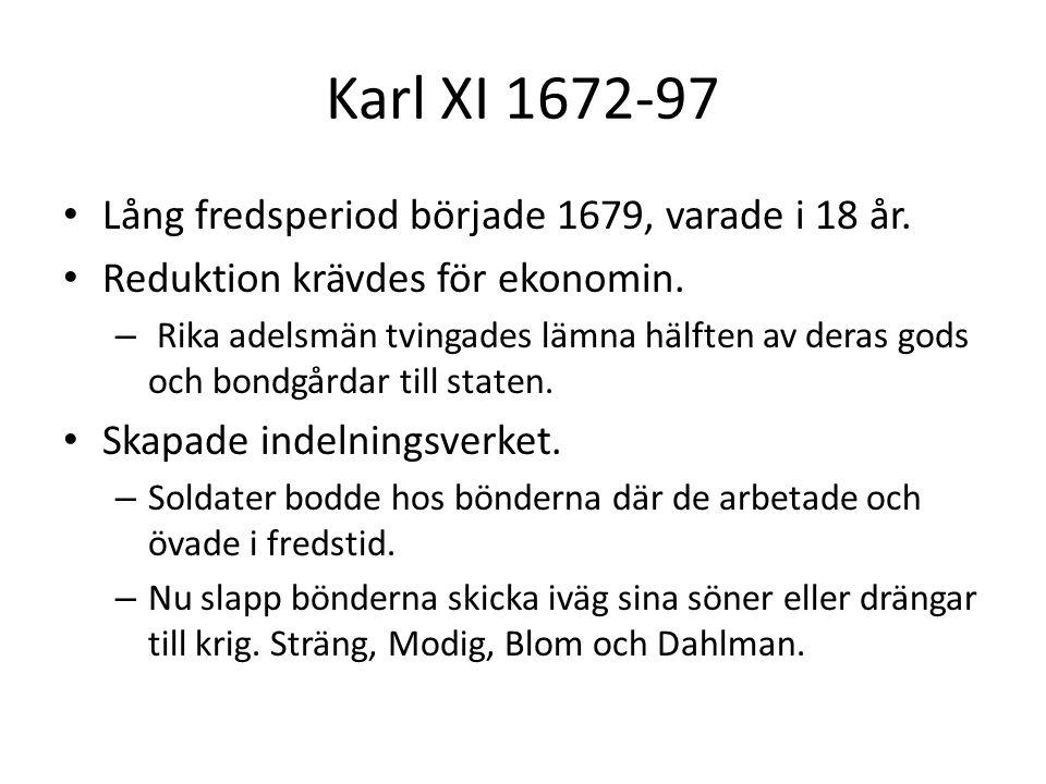Karl XI 1672-97 • Lång fredsperiod började 1679, varade i 18 år. • Reduktion krävdes för ekonomin. – Rika adelsmän tvingades lämna hälften av deras go
