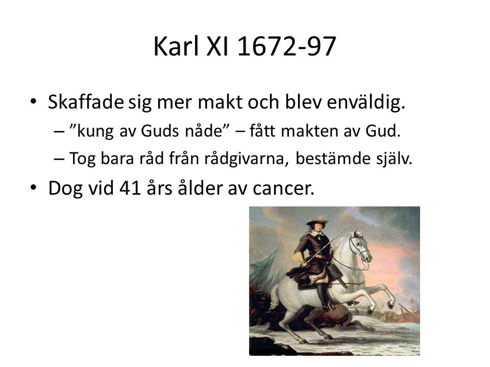 """Karl XI 1672-97 • Skaffade sig mer makt och blev enväldig. – """"kung av Guds nåde"""" – fått makten av Gud. – Tog bara råd från rådgivarna, bestämde själv."""