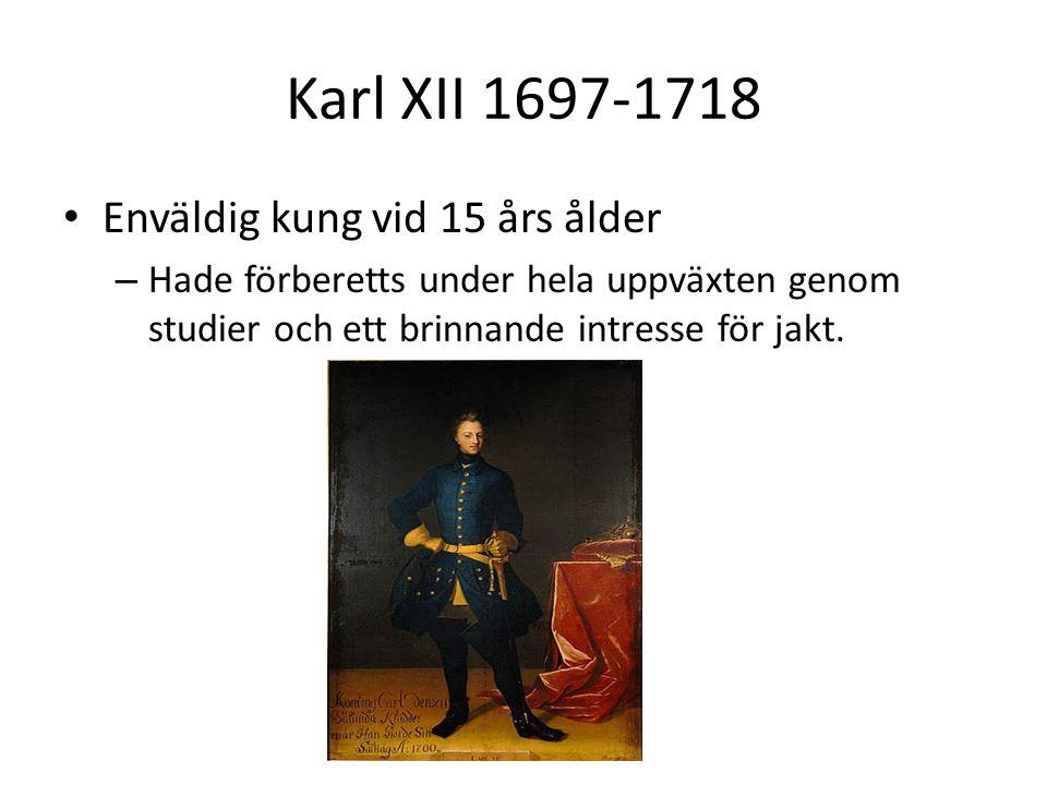 Karl XII 1697-1718 • Enväldig kung vid 15 års ålder – Hade förberetts under hela uppväxten genom studier och ett brinnande intresse för jakt.