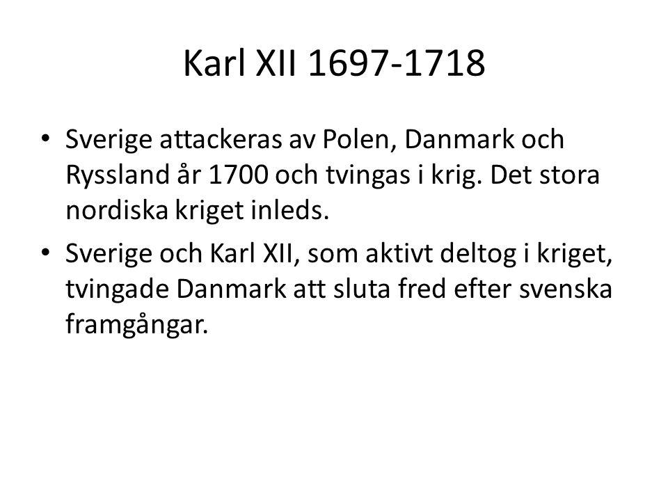 Karl XII 1697-1718 • Sverige attackeras av Polen, Danmark och Ryssland år 1700 och tvingas i krig. Det stora nordiska kriget inleds. • Sverige och Kar