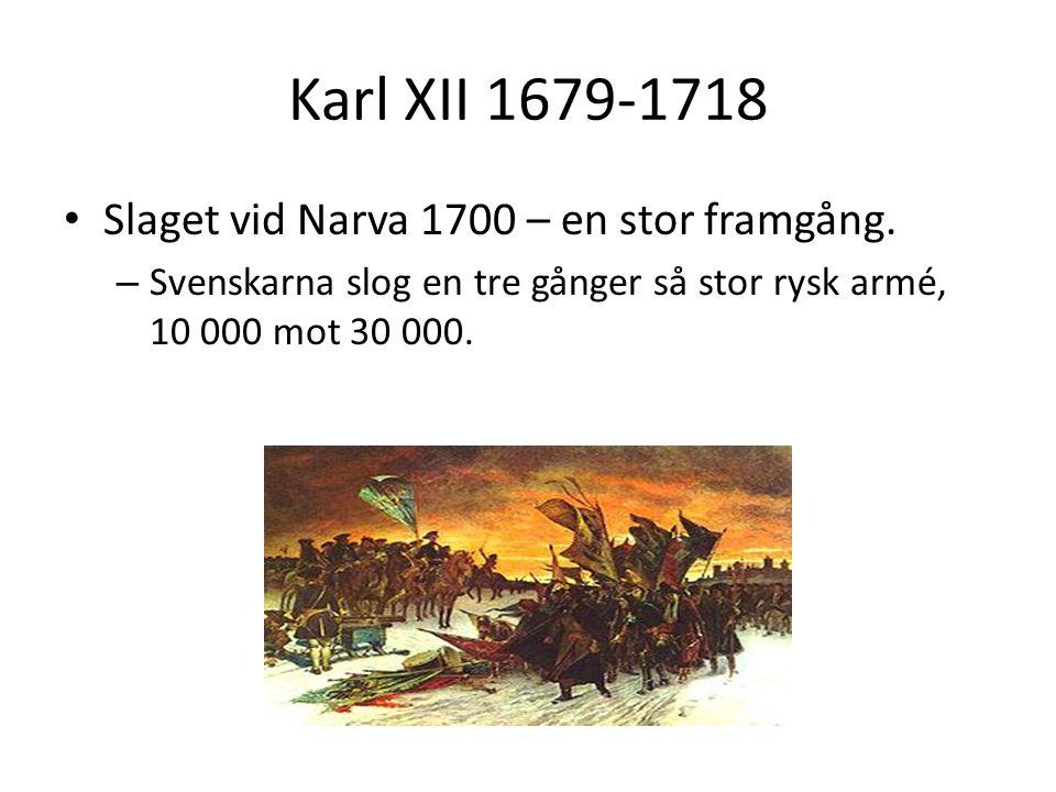 • Slaget vid Narva 1700 – en stor framgång. – Svenskarna slog en tre gånger så stor rysk armé, 10 000 mot 30 000.