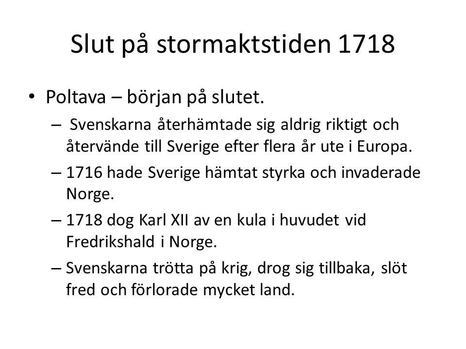 Slut på stormaktstiden 1718 • Poltava – början på slutet. – Svenskarna återhämtade sig aldrig riktigt och återvände till Sverige efter flera år ute i