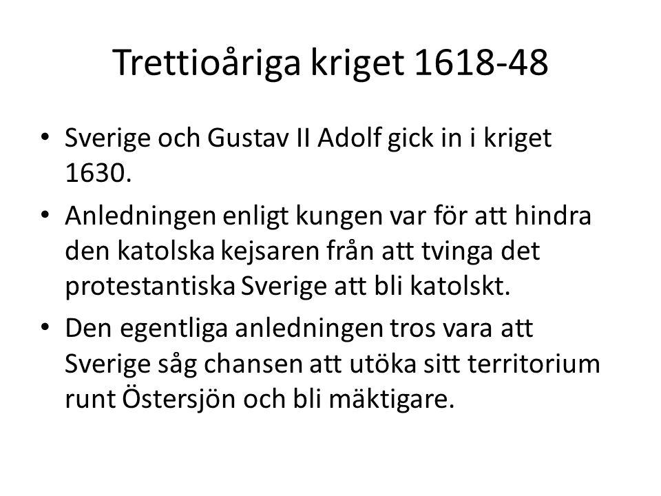 Trettioåriga kriget 1618-48 • Sverige och Gustav II Adolf gick in i kriget 1630. • Anledningen enligt kungen var för att hindra den katolska kejsaren