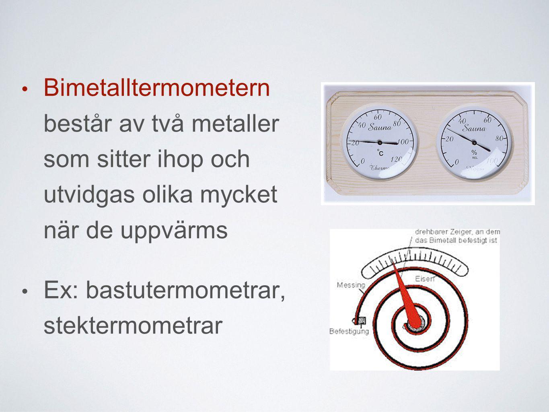 • Bimetalltermometern består av två metaller som sitter ihop och utvidgas olika mycket när de uppvärms • Ex: bastutermometrar, stektermometrar
