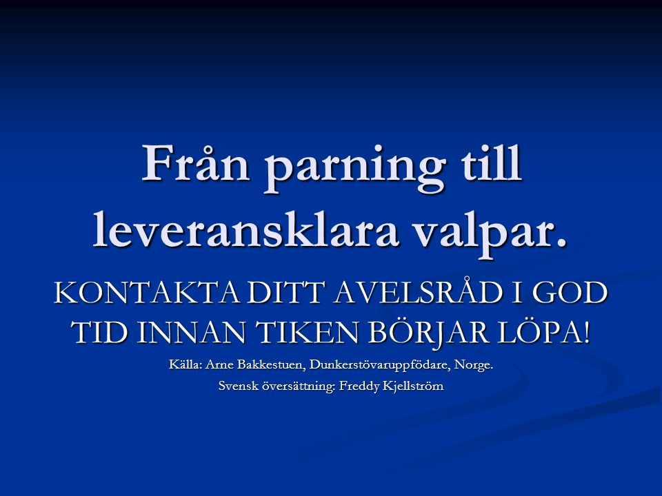Från parning till leveransklara valpar. KONTAKTA DITT AVELSRÅD I GOD TID INNAN TIKEN BÖRJAR LÖPA! Källa: Arne Bakkestuen, Dunkerstövaruppfödare, Norge